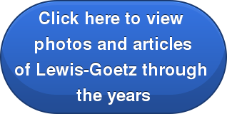 Click here to view  photos and articles of Lewis-Goetz through  the years