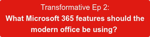 Transformative Ep 2:  What Microsoft 365 features should the  modern office be using?