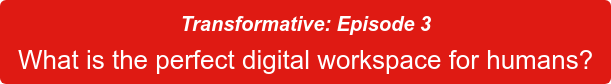 Transformative: Episode 3 What is the perfect digital workspace for humans?