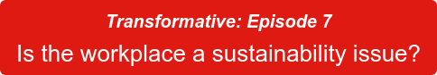Transformative: Episode 7 Is the workplace a sustainability issue?