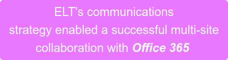 ELT's communications  strategy enabled a successful multi-site  collaboration with Office 365