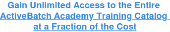 Gain Unlimited Access to the Entire  ActiveBatch Academy Training Catalog  at a Fraction of the Cost