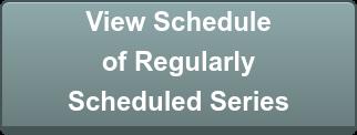 View Schedule  of Regularly  Scheduled Series