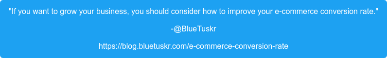 """""""If you want to grow your business, you should consider how to improve your  e-commerce conversion rate."""" -@BlueTuskr https://blog.bluetuskr.com/e-commerce-conversion-rate"""