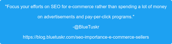 """""""Focus your efforts on SEO for e-commerce rather than spending a lot of money on advertisements and pay-per-click programs."""" -@BlueTuskr https://blog.bluetuskr.com/seo-importance-e-commerce-sellers"""