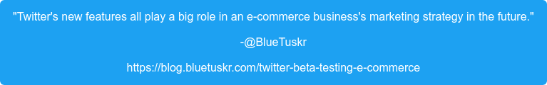 """""""Twitter's new features all play a big role in an e-commerce business's  marketing strategy in the future."""" -@BlueTuskr https://blog.bluetuskr.com/twitter-beta-testing-e-commerce"""