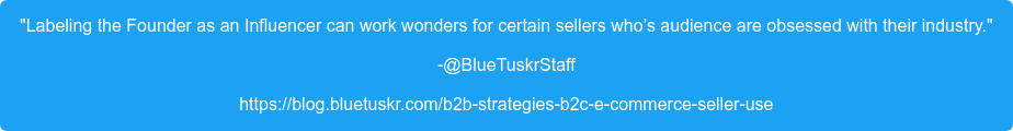 """""""Labeling the Founder as an Influencer can work wonders for certain sellers  who's audience are obsessed with their industry."""" -@BlueTuskrStaff https://blog.bluetuskr.com/b2b-strategies-b2c-e-commerce-seller-use"""
