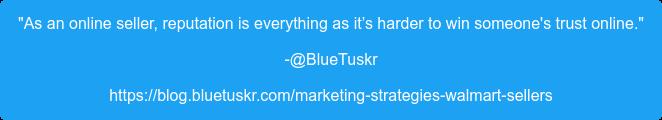 """As an online seller, reputation is everything as it's harder to win someone's  trust online."" -@BlueTuskr https://blog.bluetuskr.com/marketing-strategies-walmart-sellers"