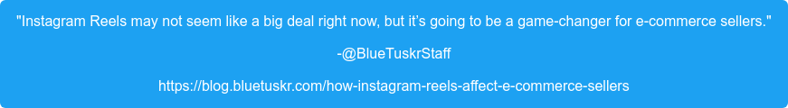 """Instagram Reels may not seem like a big deal right now, but it's going to be  a game-changer for e-commerce sellers."" -@BlueTuskrStaff https://blog.bluetuskr.com/how-instagram-reels-affect-e-commerce-sellers"