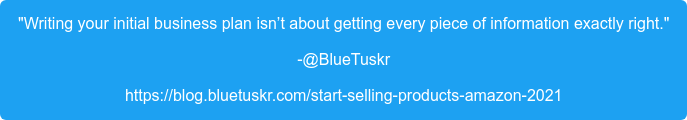 """Writing your initial business plan isn't about getting every piece of  information exactly right."" -@BlueTuskr https://blog.bluetuskr.com/start-selling-products-amazon-2021"