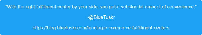 """""""With the right fulfillment center by your side, you get a substantial amount  of convenience."""" -@BlueTuskr https://blog.bluetuskr.com/leading-e-commerce-fulfillment-centers"""