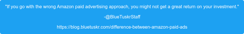 """If you go with the wrong Amazon paid advertising approach, you might not get  a great return on your investment."" -@BlueTuskrStaff https://blog.bluetuskr.com/difference-between-amazon-paid-ads"