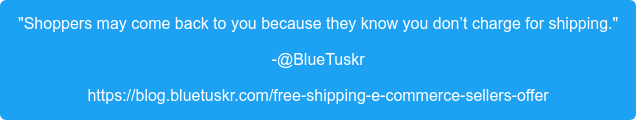 """""""Shoppers may come back to you because they know you don't charge for  shipping."""" -@BlueTuskr https://blog.bluetuskr.com/free-shipping-e-commerce-sellers-offer"""