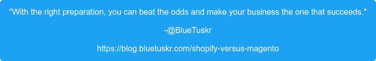 """""""Withthe right preparation, you can beat the odds and make your businessthe  one that succeeds."""" -@BlueTuskr https://blog.bluetuskr.com/shopify-versus-magento"""