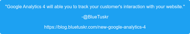 """""""Google Analytics 4 will able you to track your customer's interaction with  your website."""" -@BlueTuskr https://blog.bluetuskr.com/new-google-analytics-4"""