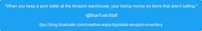 """When you keep a poor seller at the Amazon warehouse, your losing money on  items that aren't selling."" -@BlueTuskrStaff ttps://blog.bluetuskr.com/creative-ways-liquidate-amazon-inventory"