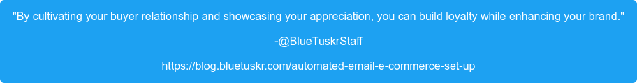"""By cultivating your buyer relationship and showcasing your appreciation, you  can build loyalty while enhancing your brand."" -@BlueTuskrStaff https://blog.bluetuskr.com/automated-email-e-commerce-set-up"