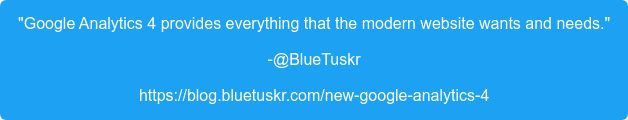 """""""Google Analytics 4 provides everything that the modern website wants and  needs."""" -@BlueTuskr https://blog.bluetuskr.com/new-google-analytics-4"""