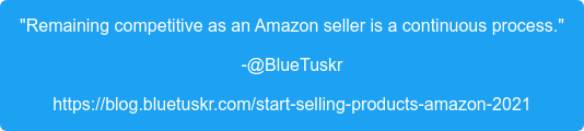 """Remaining competitive as an Amazon seller is a continuous process."" -@BlueTuskr https://blog.bluetuskr.com/start-selling-products-amazon-2021"
