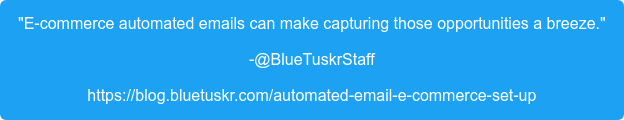 """E-commerce automated emails can make capturing those opportunities a breeze."" -@BlueTuskrStaff https://blog.bluetuskr.com/automated-email-e-commerce-set-up"