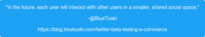"""""""In the future, each user will interact with other users in a smaller, shared  social space."""" -@BlueTuskr https://blog.bluetuskr.com/twitter-beta-testing-e-commerce"""