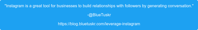 """""""Instagram is a great tool for businesses to build relationships with  followers by generating conversation."""" -@BlueTuskr https://blog.bluetuskr.com/leverage-instagram"""