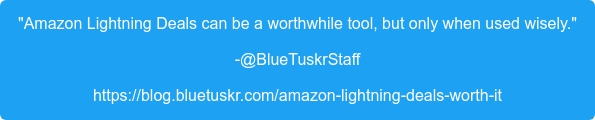 """""""Amazon Lightning Deals can be a worthwhile tool, but only when used wisely."""" -@BlueTuskrStaff https://blog.bluetuskr.com/amazon-lightning-deals-worth-it"""