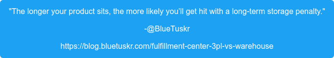 """""""The longer your product sits, the more likely you'll get hit with a long-term  storage penalty."""" -@BlueTuskr https://blog.bluetuskr.com/fulfillment-center-3pl-vs-warehouse"""