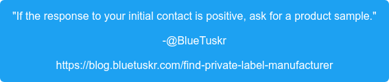 """""""If the response to your initial contact is positive, ask for a product  sample."""" -@BlueTuskr https://blog.bluetuskr.com/find-private-label-manufacturer"""