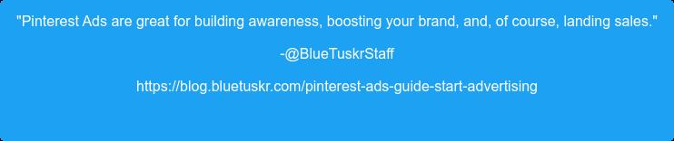 """Pinterest Ads are great for building awareness, boosting your brand, and, of  course, landing sales."" -@BlueTuskrStaff https://blog.bluetuskr.com/pinterest-ads-guide-start-advertising"