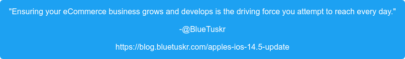 """Ensuring your eCommerce business grows and develops is the driving force you  attempt to reach every day."" -@BlueTuskr https://blog.bluetuskr.com/apples-ios-14.5-update"