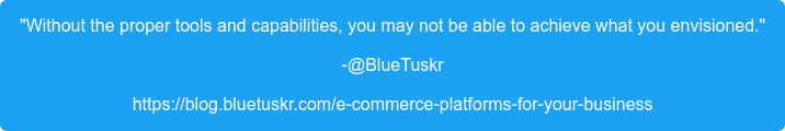 """Without the proper tools and capabilities, you may not be able to achieve  what you envisioned."" -@BlueTuskr https://blog.bluetuskr.com/e-commerce-platforms-for-your-business"