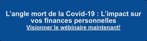 L'angle mort de la Covid-19 : L'impact sur  vos finances personnelles S'inscrire au webinaire !