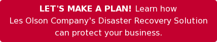 LET'S MAKE A PLAN! Learn how  Les Olson Company's Disaster Recovery Solution can protect your business.