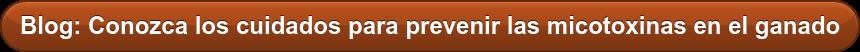Blog: Conozca los cuidados para prevenir las micotoxinas en el ganado