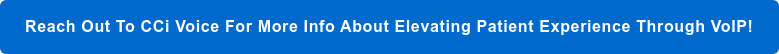 Reach Out To CCi Voice For More Info About Elevating Patient Experience Through  VoIP!