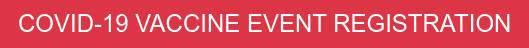 COVID-19 VACCINE EVENT REGISTRATION