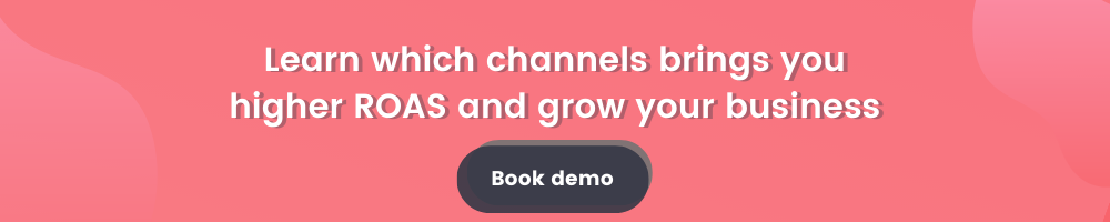 Learn which channels bring you higher ROAS and grow your business