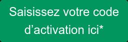 Saisissez votre code  d'activation ici*