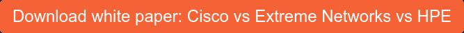 Download white paper: Cisco vs Extreme Networks vs HPE