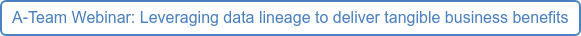A-Team Webinar: Leveraging data lineage to deliver tangible business benefits