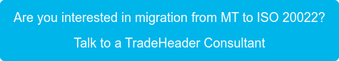 Are you interested in migration from MT to ISO 20022?   Talk to a TradeHeader Consultant