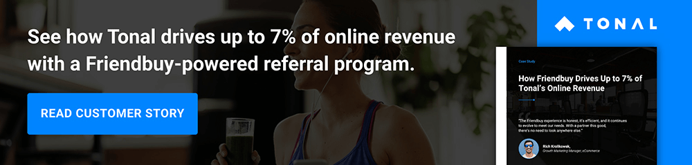 See how Tonal uses Friendbuy to drive up to 7% of online revenue. >>