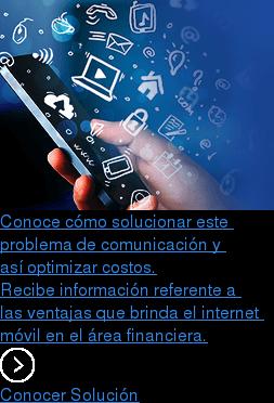 Conoce cómo solucionar este  problema de comunicación y  así optimizar costos. Recibe información referente a  las ventajas que brinda el internet  móvil en el área financiera. Conocer Solución