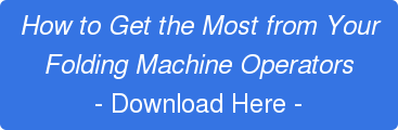 How to Get the Most from Your Folding Machine Operators - Download Here -