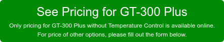 See Pricing for GT-300 Plus  Only pricing for GT-300 Plus without Temperature Control is available online.  For price of other options, please fill out the form below.
