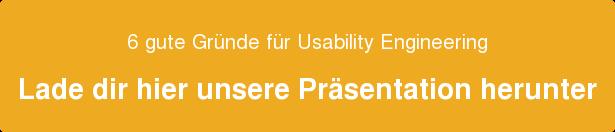 6 gute Gründe für Usability Engineering  Lade dir hier unserePräsentation herunter