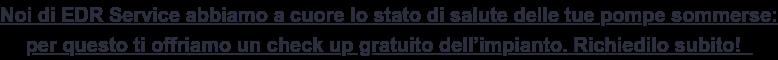 Noi di EDR Service abbiamo a cuore lo stato di salute delle tue pompe sommerse:  per questo ti offriamo un check up gratuito dell'impianto. Richiedilo subito!