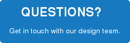 QUESTIONS?   Get in touch with our design team.