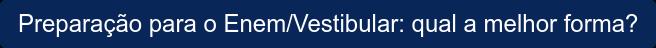 Preparação para o Enem/Vestibular: qual a melhor forma?